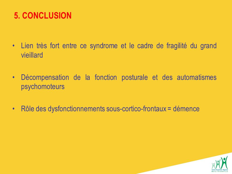5. CONCLUSION Lien très fort entre ce syndrome et le cadre de fragilité du grand vieillard.