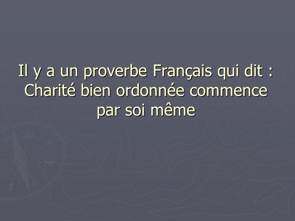 Il y a un proverbe Français qui dit : Charité bien ordonnée commence par soi même