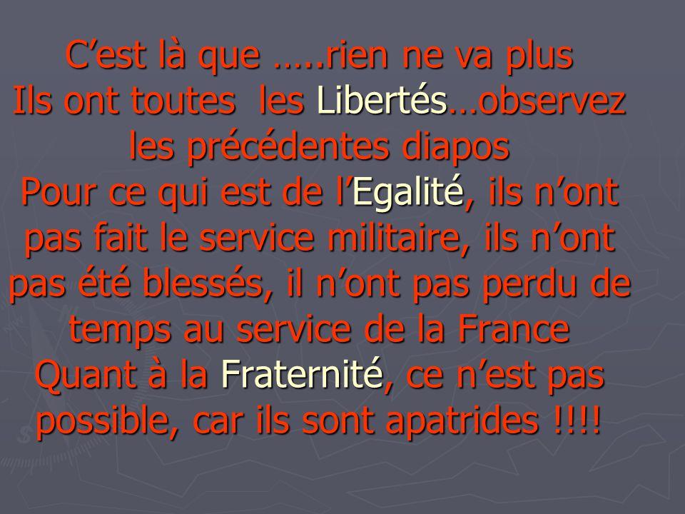 C'est là que …..rien ne va plus Ils ont toutes les Libertés…observez les précédentes diapos Pour ce qui est de l'Egalité, ils n'ont pas fait le service militaire, ils n'ont pas été blessés, il n'ont pas perdu de temps au service de la France Quant à la Fraternité, ce n'est pas possible, car ils sont apatrides !!!!