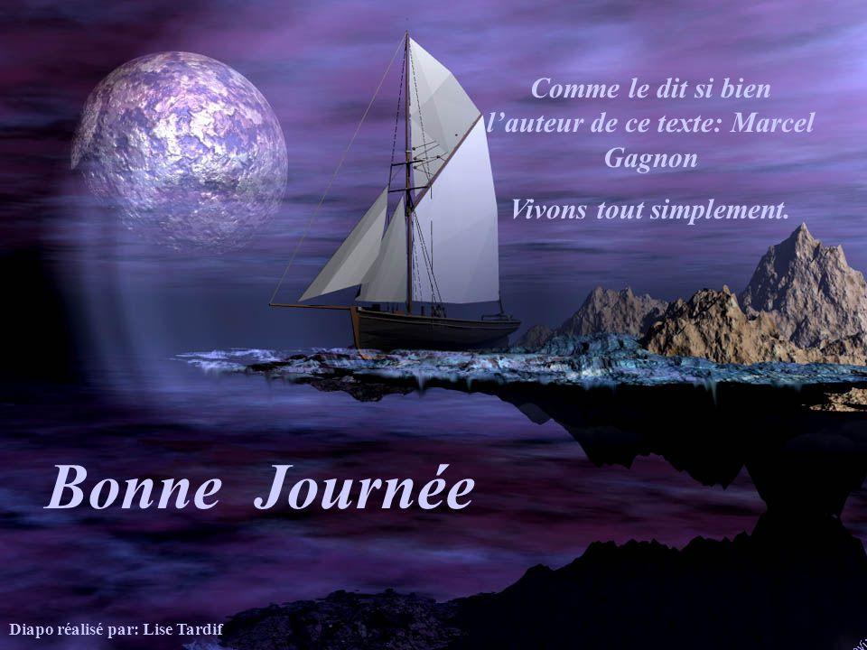 Bonne Journée Comme le dit si bien l'auteur de ce texte: Marcel Gagnon
