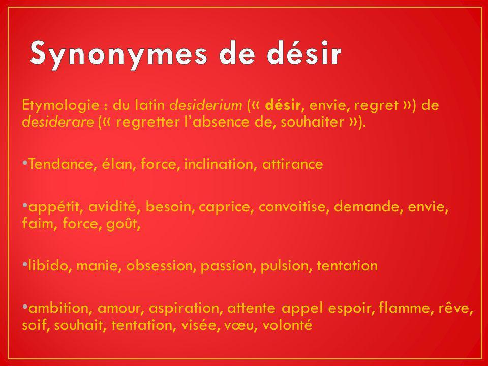 Synonymes de désir Etymologie : du latin desiderium (« désir, envie, regret ») de desiderare (« regretter l'absence de, souhaiter »).