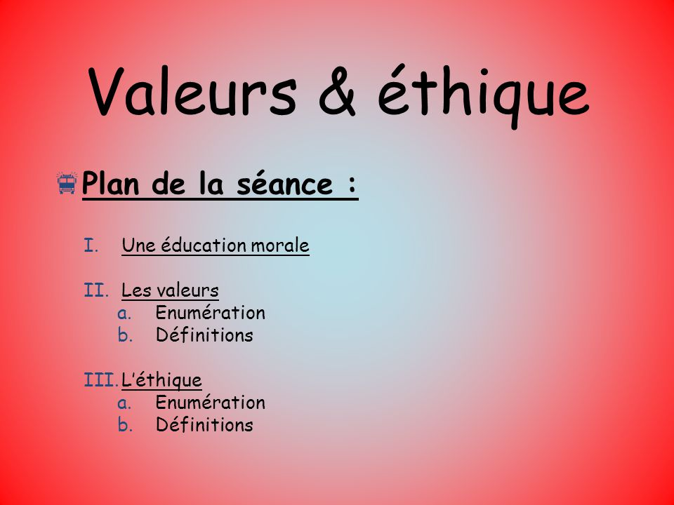 Valeurs & éthique Plan de la séance : Une éducation morale Les valeurs