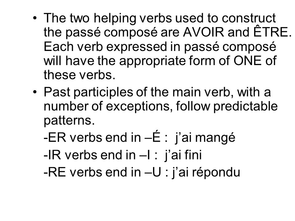 The two helping verbs used to construct the passé composé are AVOIR and ÊTRE. Each verb expressed in passé composé will have the appropriate form of ONE of these verbs.