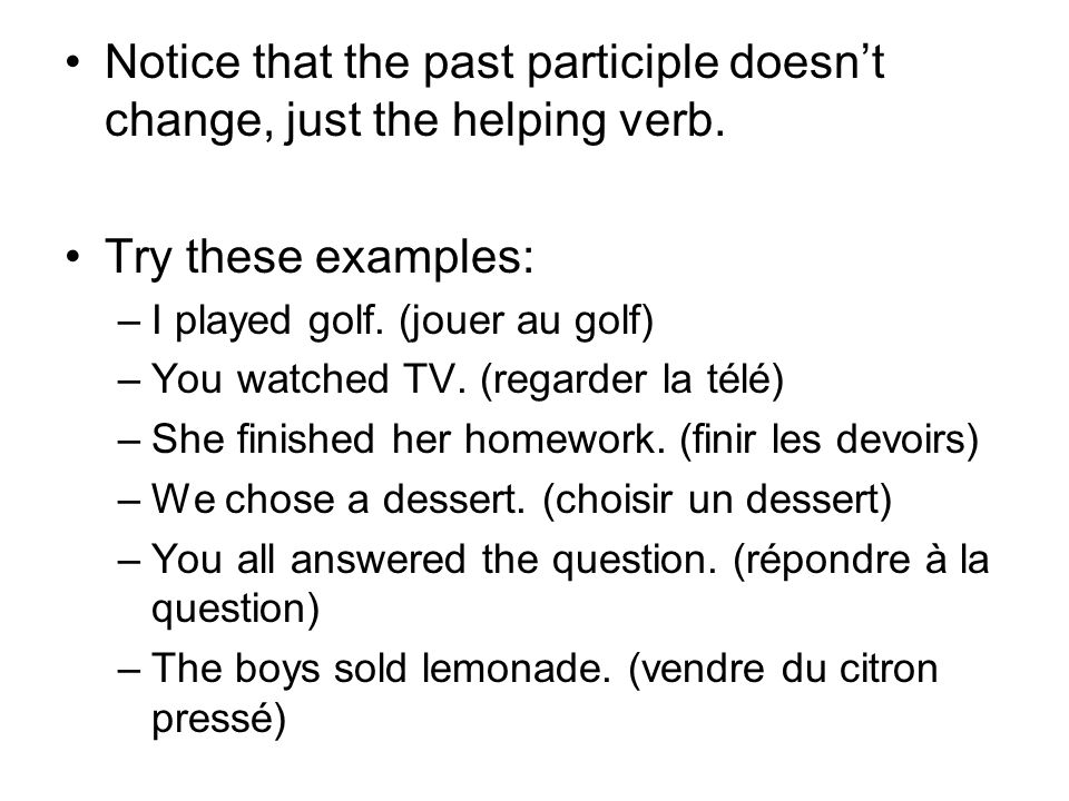 Notice that the past participle doesn't change, just the helping verb.