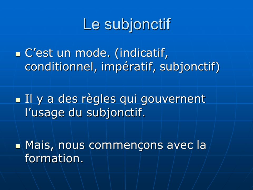 Le subjonctif C'est un mode. (indicatif, conditionnel, impératif, subjonctif) Il y a des règles qui gouvernent l'usage du subjonctif.