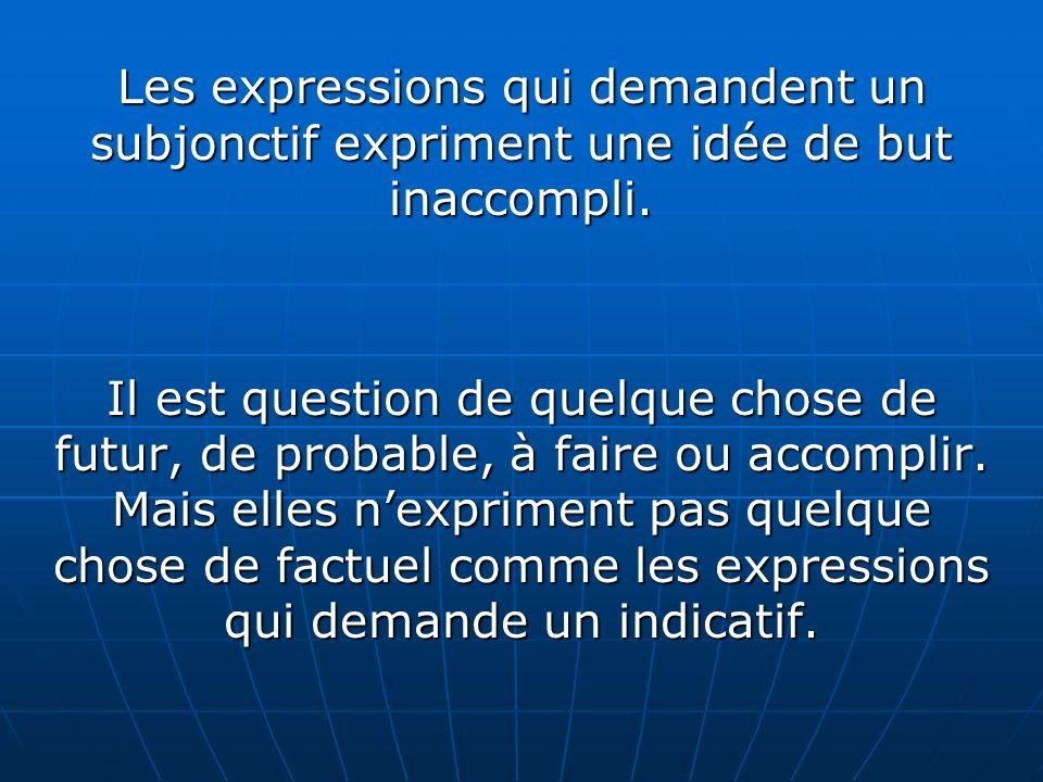 Les expressions qui demandent un subjonctif expriment une idée de but inaccompli.