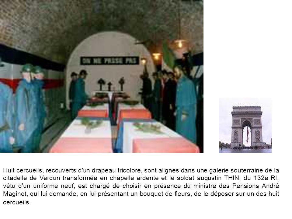 Huit cercueils, recouverts d un drapeau tricolore, sont alignés dans une galerie souterraine de la citadelle de Verdun transformée en chapelle ardente et le soldat augustin THIN, du 132e RI, vêtu d un uniforme neuf, est chargé de choisir en présence du ministre des Pensions André Maginot, qui lui demande, en lui présentant un bouquet de fleurs, de le déposer sur un des huit cercueils.