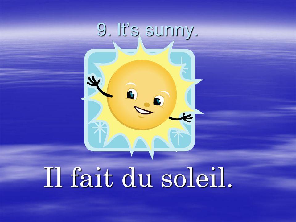 9. It's sunny. Il fait du soleil.
