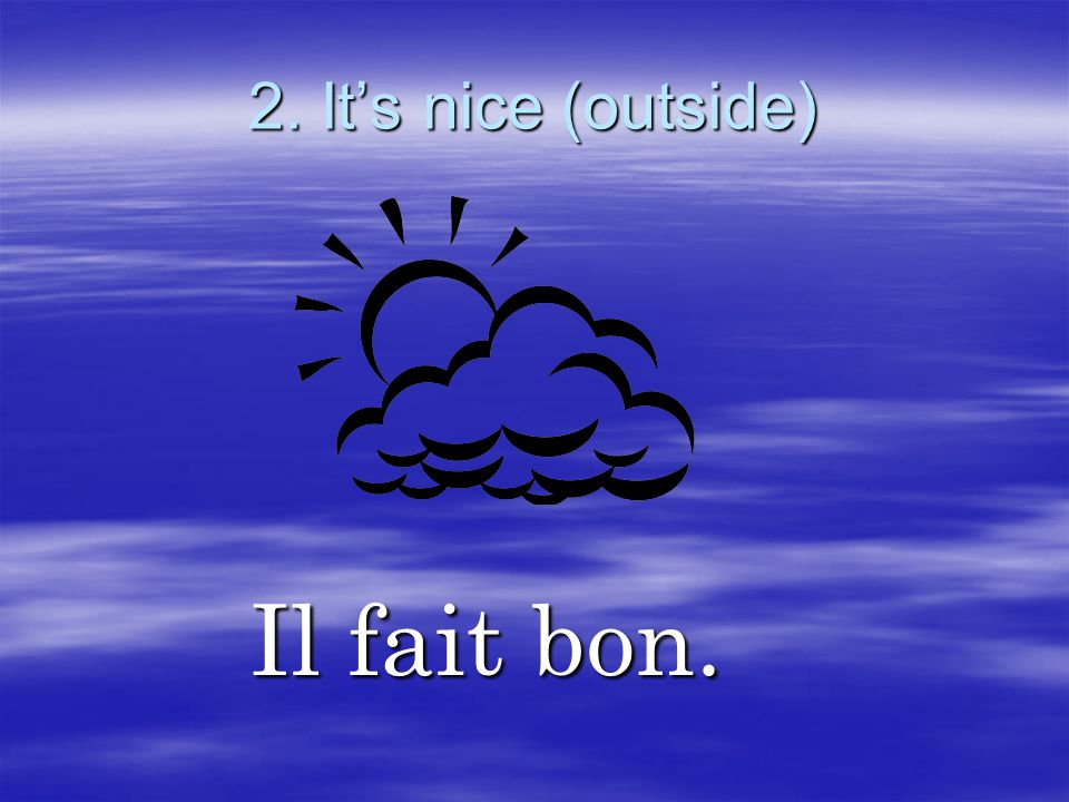 2. It's nice (outside) Il fait bon.