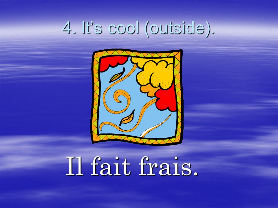 4. It's cool (outside). Il fait frais.