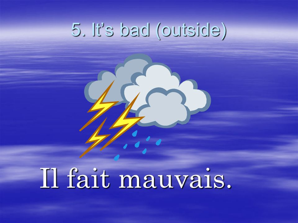 5. It's bad (outside) Il fait mauvais.