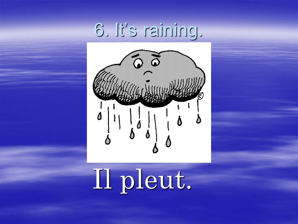 6. It's raining. Il pleut.