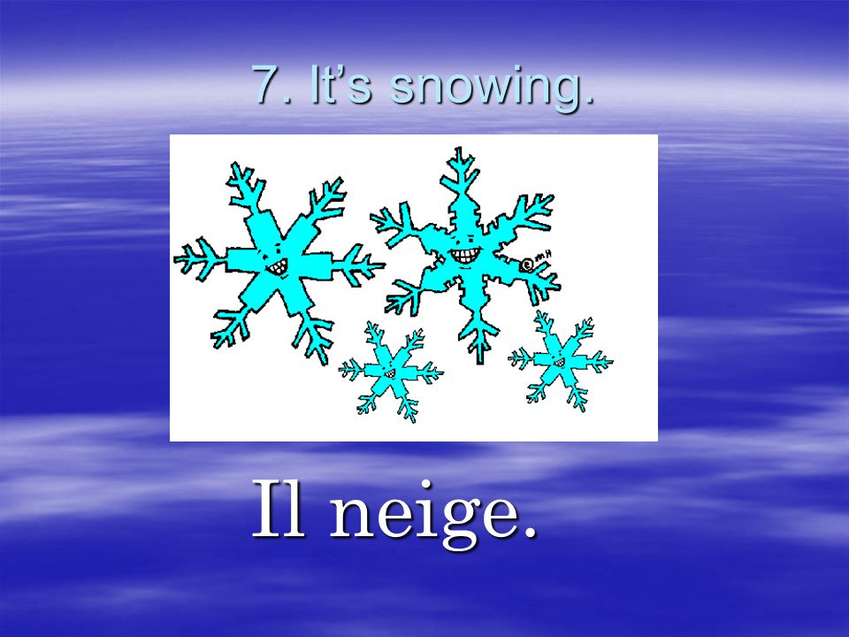 7. It's snowing. Il neige.
