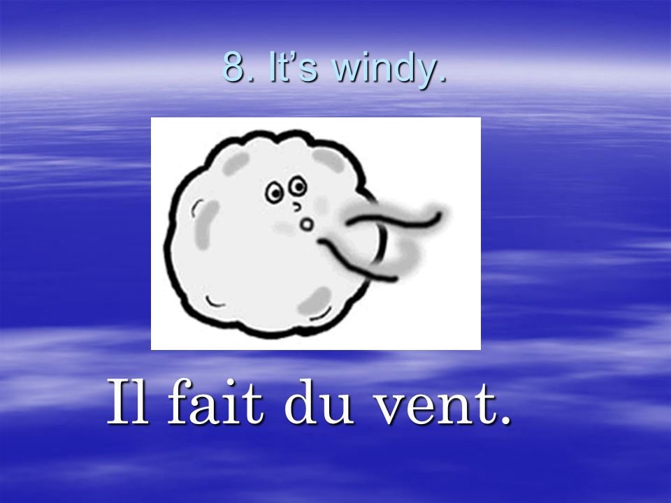 8. It's windy. Il fait du vent.