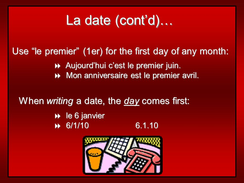 La date (cont'd)… Use le premier (1er) for the first day of any month: Aujourd'hui c'est le premier juin.