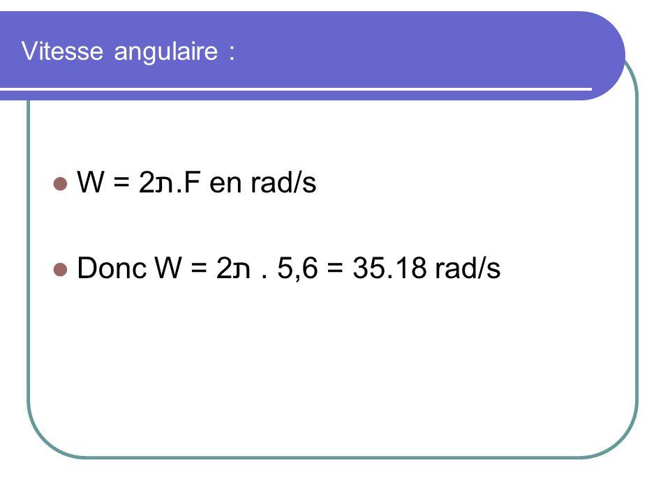 Vitesse angulaire : W = 2ת.F en rad/s Donc W = 2ת . 5,6 = 35.18 rad/s
