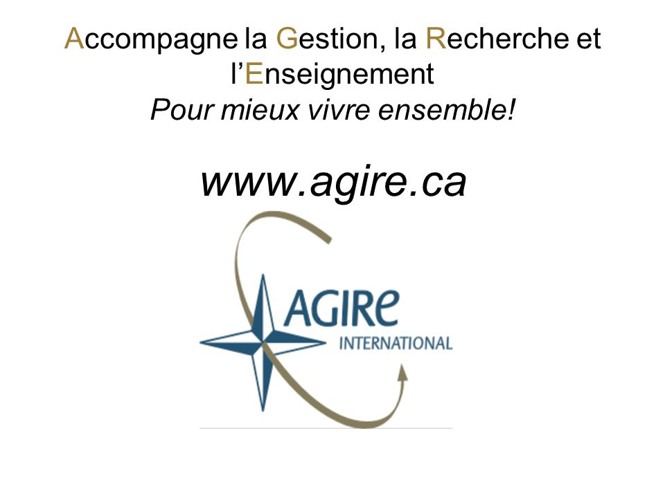 Accompagne la Gestion, la Recherche et l'Enseignement Pour mieux vivre ensemble! www.agire.ca