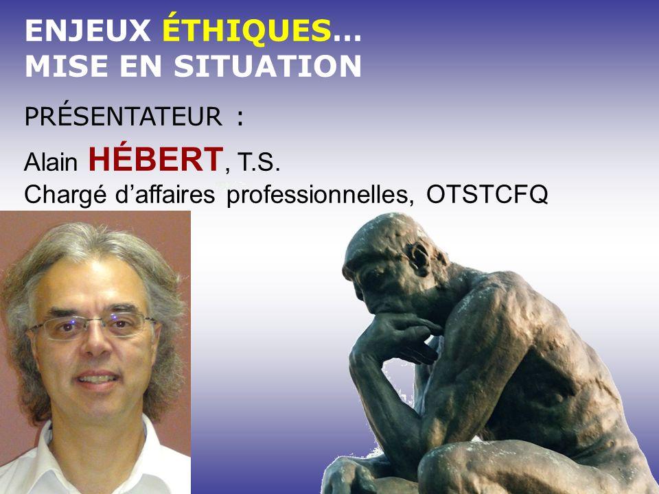 ENJEUX ÉTHIQUES… MISE EN SITUATION PRÉSENTATEUR : Alain HÉBERT, T.S.
