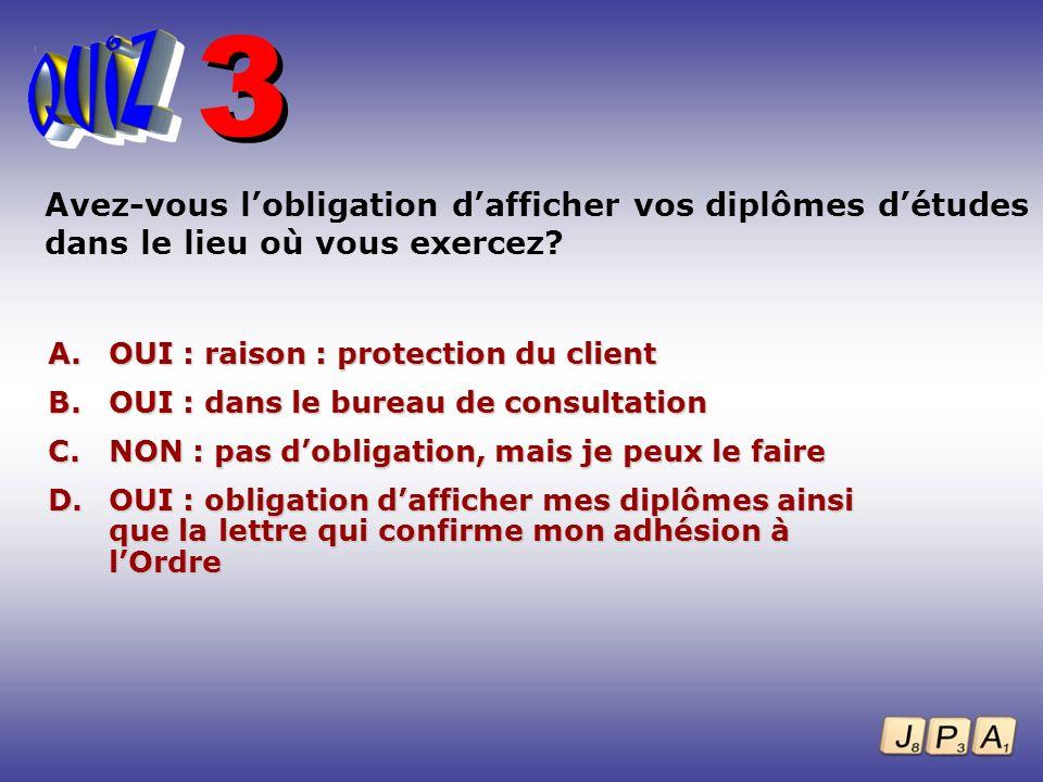 3 Avez-vous l'obligation d'afficher vos diplômes d'études dans le lieu où vous exercez OUI : raison : protection du client.
