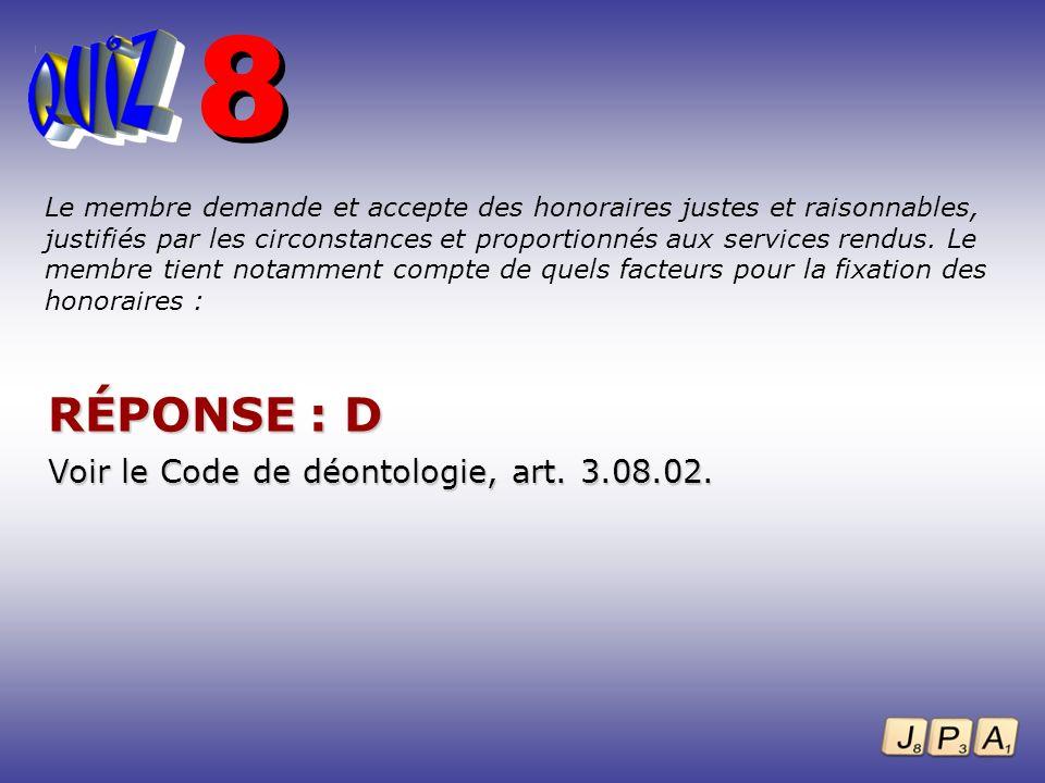 8 RÉPONSE : D Voir le Code de déontologie, art. 3.08.02.