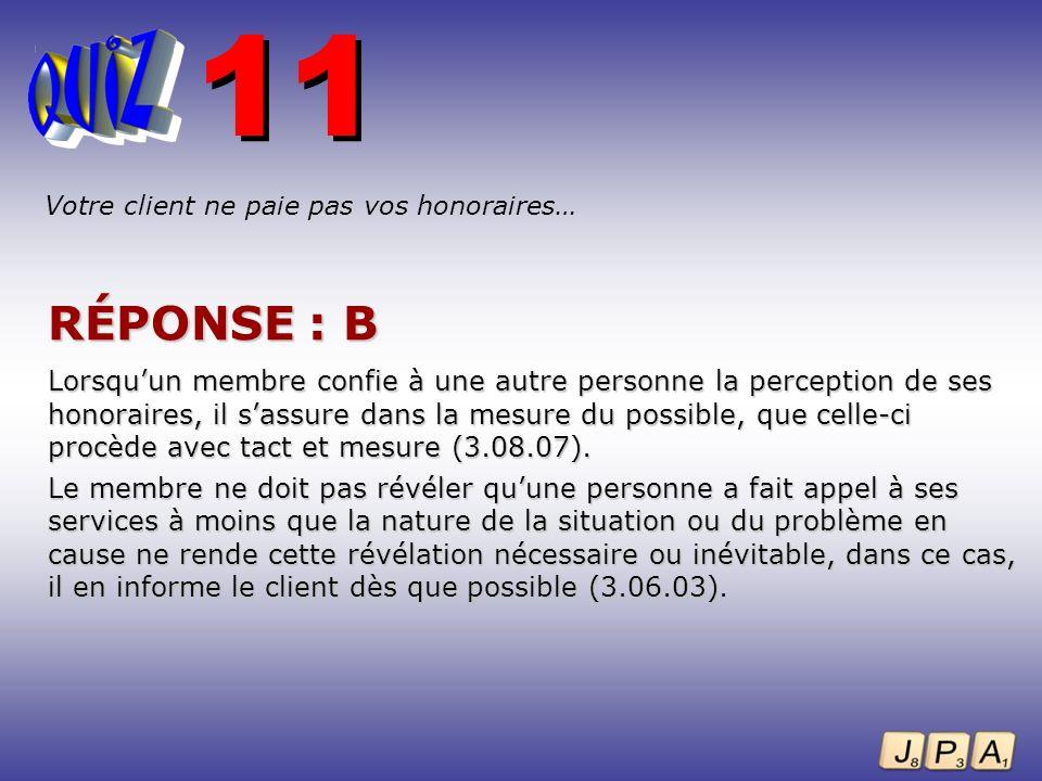 11 Votre client ne paie pas vos honoraires… RÉPONSE : B.