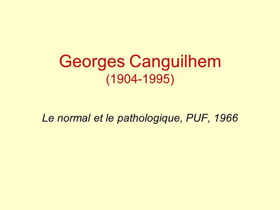 Georges Canguilhem (1904-1995) Le normal et le pathologique, PUF, 1966