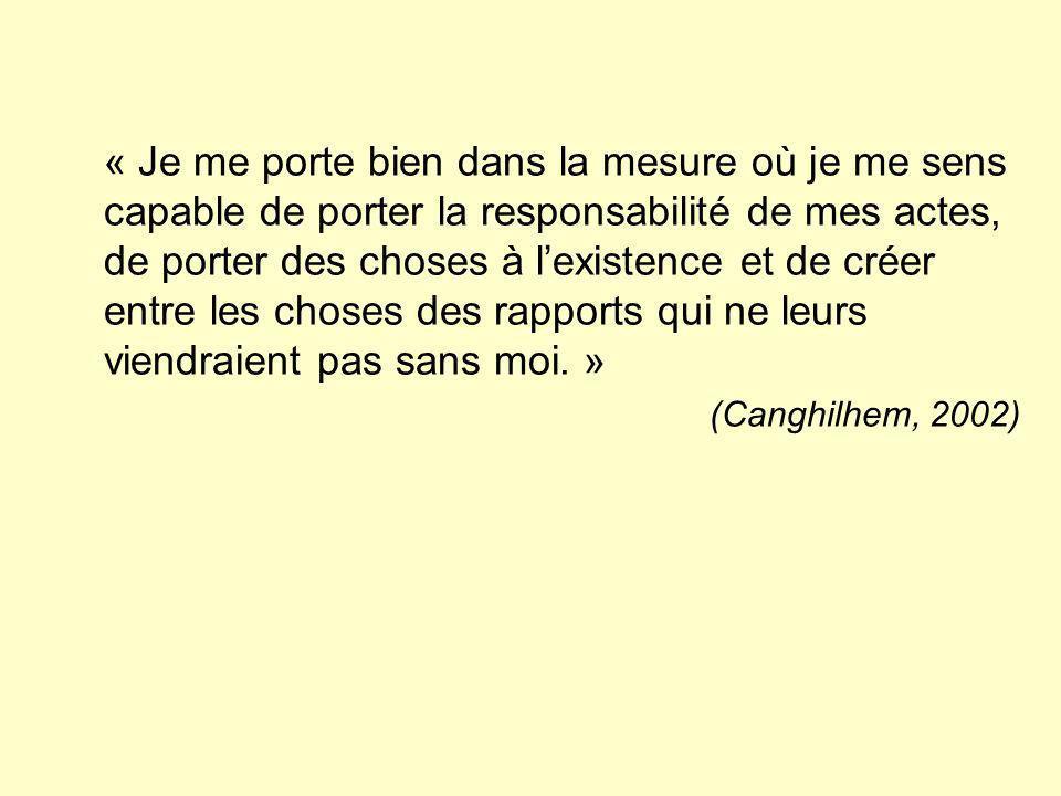 « Je me porte bien dans la mesure où je me sens capable de porter la responsabilité de mes actes, de porter des choses à l'existence et de créer entre les choses des rapports qui ne leurs viendraient pas sans moi. »