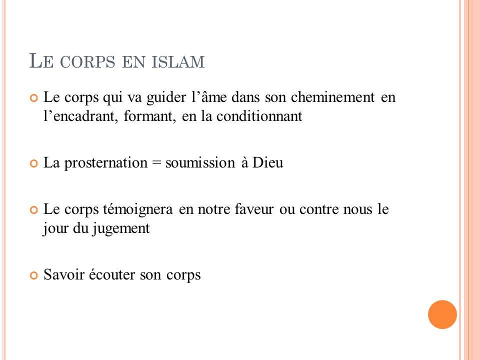 Le corps en islam Le corps qui va guider l'âme dans son cheminement en l'encadrant, formant, en la conditionnant.