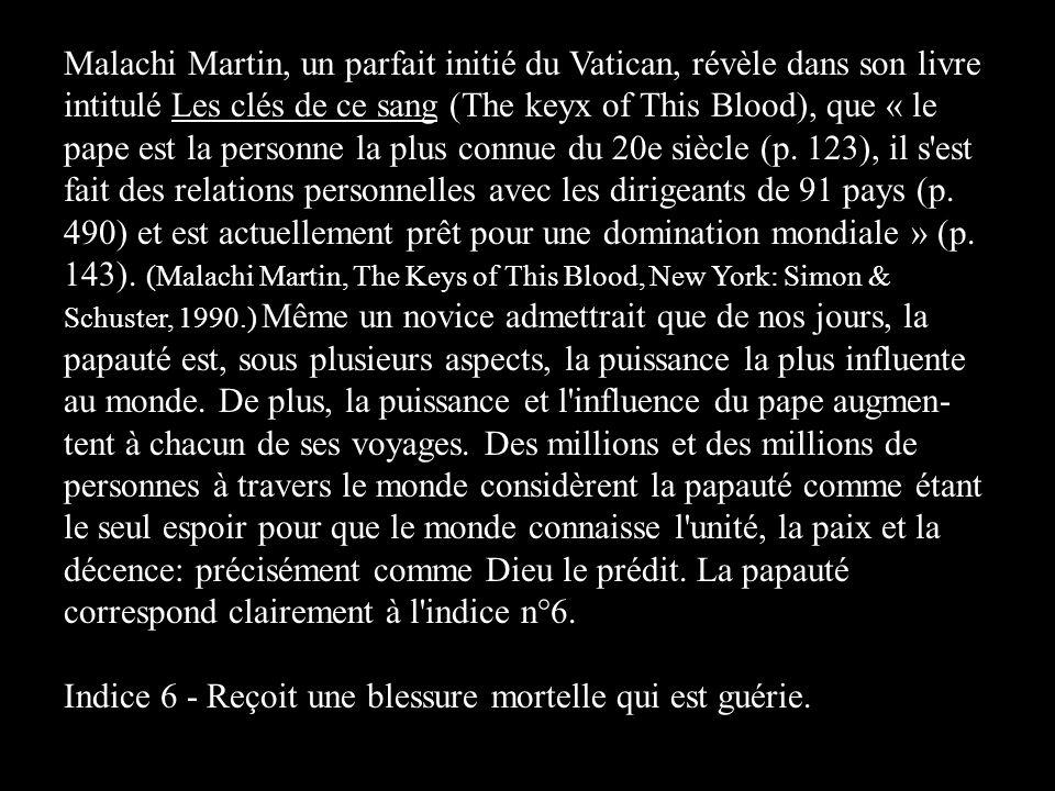 Malachi Martin, un parfait initié du Vatican, révèle dans son livre intitulé Les clés de ce sang (The keyx of This Blood), que « le pape est la personne la plus connue du 20e siècle (p. 123), il s est fait des relations personnelles avec les dirigeants de 91 pays (p. 490) et est actuellement prêt pour une domination mondiale » (p. 143). (Malachi Martin, The Keys of This Blood, New York: Simon & Schuster, 1990.) Même un novice admettrait que de nos jours, la papauté est, sous plusieurs aspects, la puissance la plus influente au monde. De plus, la puissance et l influence du pape augmen-tent à chacun de ses voyages. Des millions et des millions de personnes à travers le monde considèrent la papauté comme étant le seul espoir pour que le monde connaisse l unité, la paix et la décence: précisément comme Dieu le prédit. La papauté correspond clairement à l indice n°6.