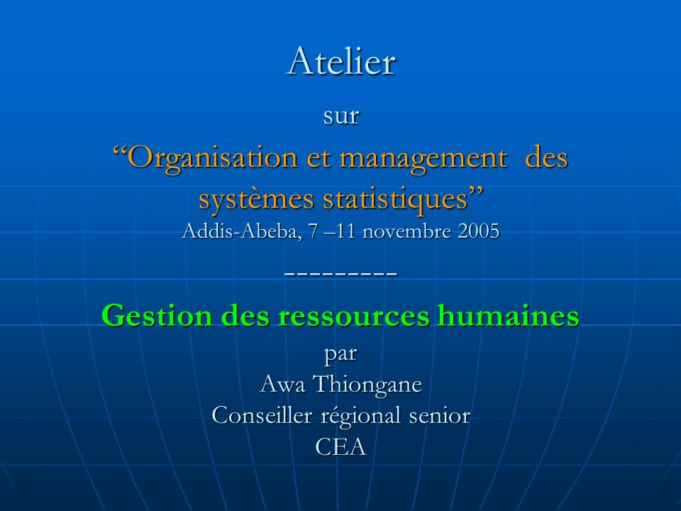 Atelier sur Organisation et management des systèmes statistiques Addis-Abeba, 7 –11 novembre 2005 --------- Gestion des ressources humaines par Awa Thiongane Conseiller régional senior CEA