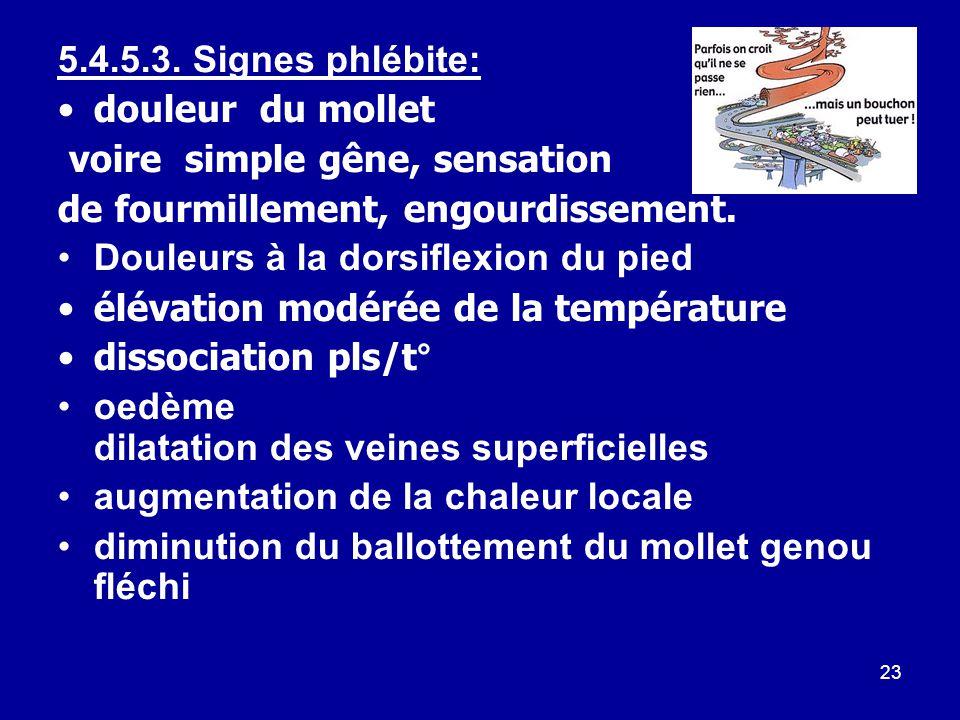 5.4.5.3. Signes phlébite: douleur du mollet. voire simple gêne, sensation. de fourmillement, engourdissement.