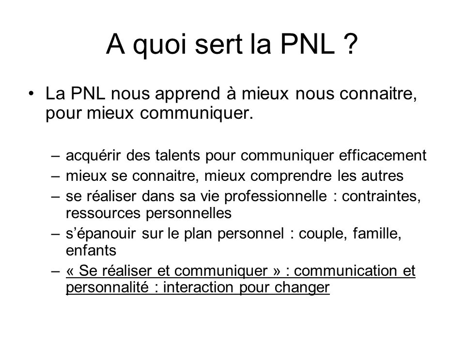 A quoi sert la PNL La PNL nous apprend à mieux nous connaitre, pour mieux communiquer. acquérir des talents pour communiquer efficacement.