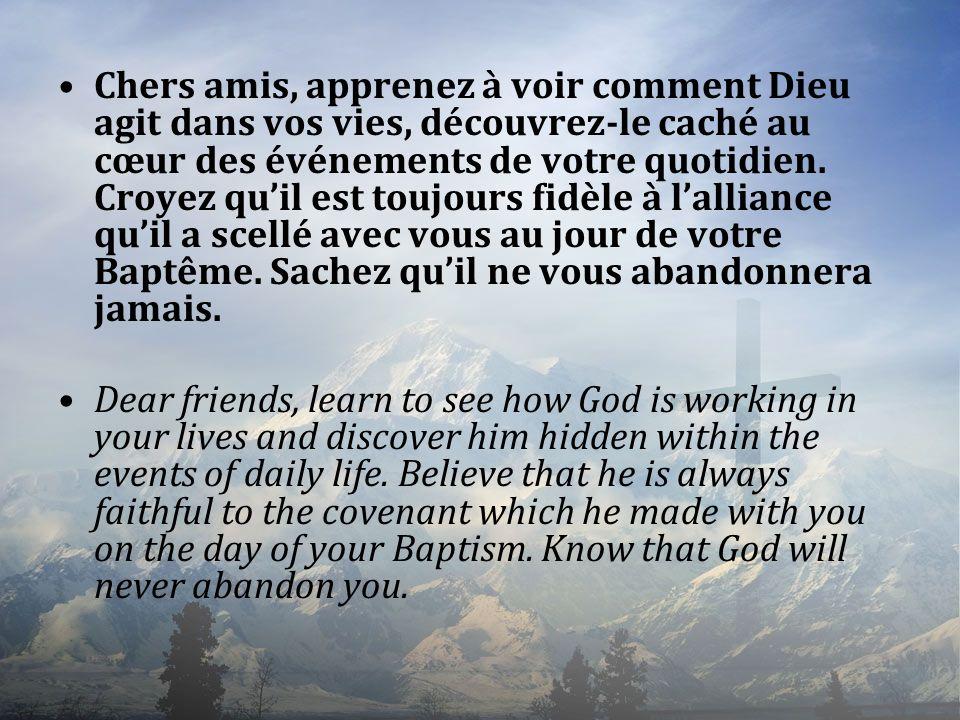 Chers amis, apprenez à voir comment Dieu agit dans vos vies, découvrez-le caché au cœur des événements de votre quotidien. Croyez qu'il est toujours fidèle à l'alliance qu'il a scellé avec vous au jour de votre Baptême. Sachez qu'il ne vous abandonnera jamais.