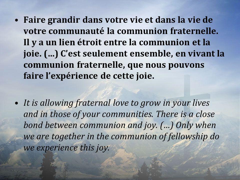 Faire grandir dans votre vie et dans la vie de votre communauté la communion fraternelle. Il y a un lien étroit entre la communion et la joie. (…) C'est seulement ensemble, en vivant la communion fraternelle, que nous pouvons faire l'expérience de cette joie.