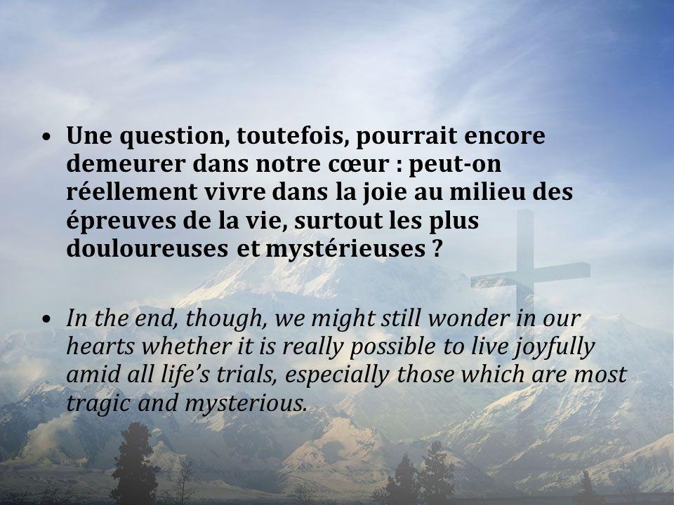 Une question, toutefois, pourrait encore demeurer dans notre cœur : peut-on réellement vivre dans la joie au milieu des épreuves de la vie, surtout les plus douloureuses et mystérieuses