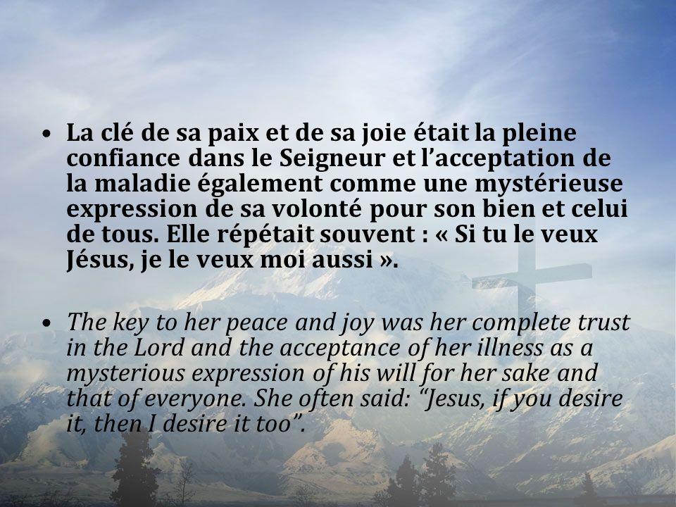 La clé de sa paix et de sa joie était la pleine confiance dans le Seigneur et l'acceptation de la maladie également comme une mystérieuse expression de sa volonté pour son bien et celui de tous. Elle répétait souvent : « Si tu le veux Jésus, je le veux moi aussi ».