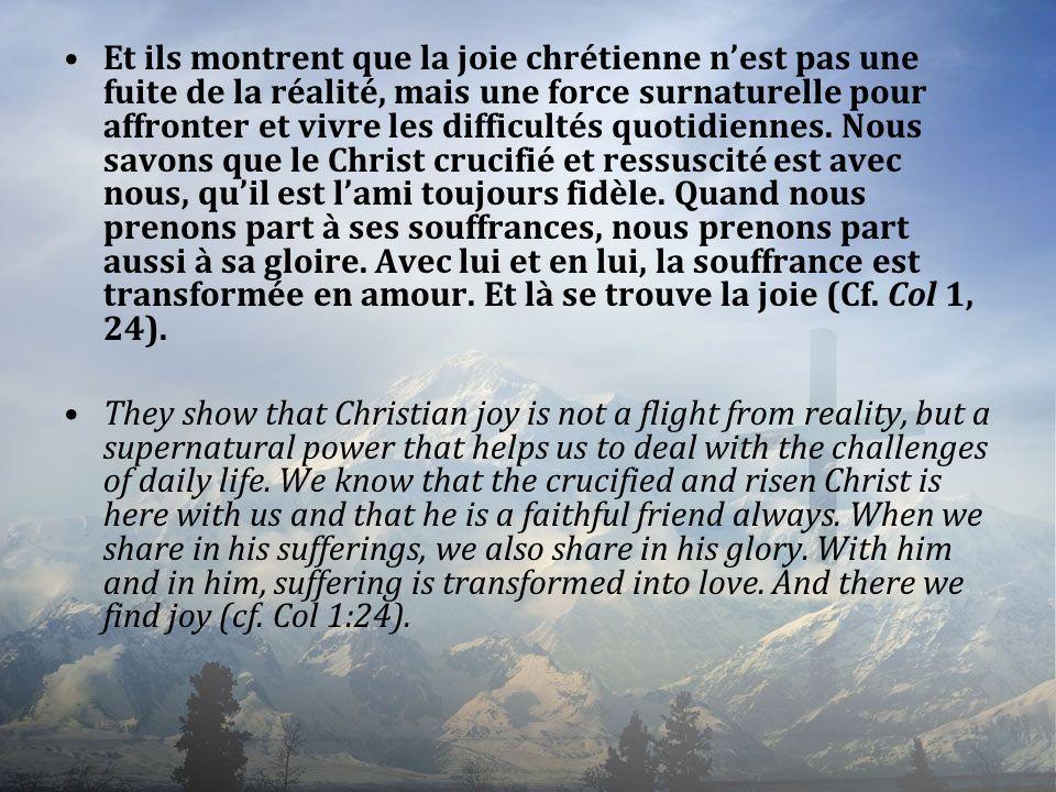Et ils montrent que la joie chrétienne n'est pas une fuite de la réalité, mais une force surnaturelle pour affronter et vivre les difficultés quotidiennes. Nous savons que le Christ crucifié et ressuscité est avec nous, qu'il est l'ami toujours fidèle. Quand nous prenons part à ses souffrances, nous prenons part aussi à sa gloire. Avec lui et en lui, la souffrance est transformée en amour. Et là se trouve la joie (Cf. Col 1, 24).