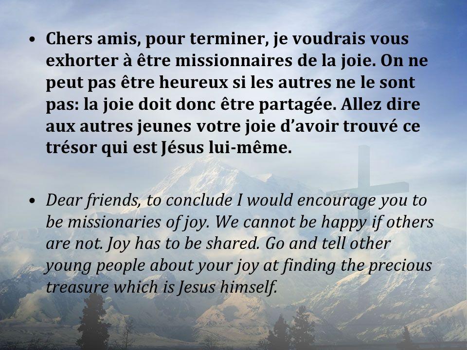 Chers amis, pour terminer, je voudrais vous exhorter à être missionnaires de la joie. On ne peut pas être heureux si les autres ne le sont pas: la joie doit donc être partagée. Allez dire aux autres jeunes votre joie d'avoir trouvé ce trésor qui est Jésus lui-même.