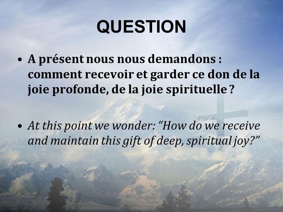 QUESTION A présent nous nous demandons : comment recevoir et garder ce don de la joie profonde, de la joie spirituelle