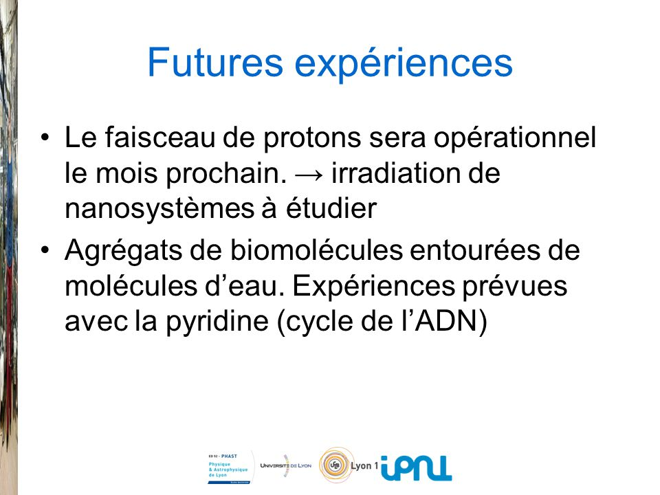 Futures expériences Le faisceau de protons sera opérationnel le mois prochain. → irradiation de nanosystèmes à étudier.