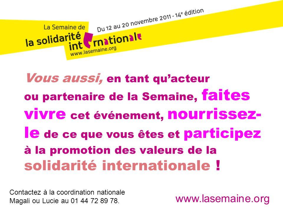 Vous aussi, en tant qu'acteur ou partenaire de la Semaine, faites vivre cet événement, nourrissez-le de ce que vous êtes et participez à la promotion des valeurs de la solidarité internationale !