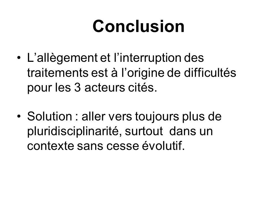 Conclusion L'allègement et l'interruption des traitements est à l'origine de difficultés pour les 3 acteurs cités.