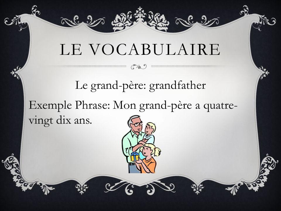 Le vocabulaire Le grand-père: grandfather Exemple Phrase: Mon grand-père a quatre-vingt dix ans.