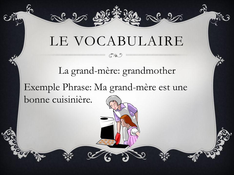 Le vocabulaire La grand-mère: grandmother Exemple Phrase: Ma grand-mère est une bonne cuisinière.