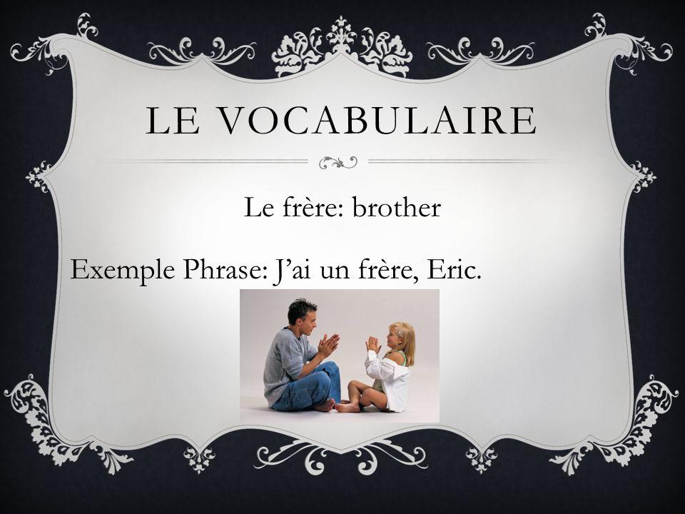 Le frère: brother Exemple Phrase: J'ai un frère, Eric.