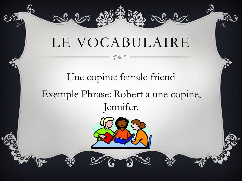 Le vocabulaire Une copine: female friend Exemple Phrase: Robert a une copine, Jennifer.