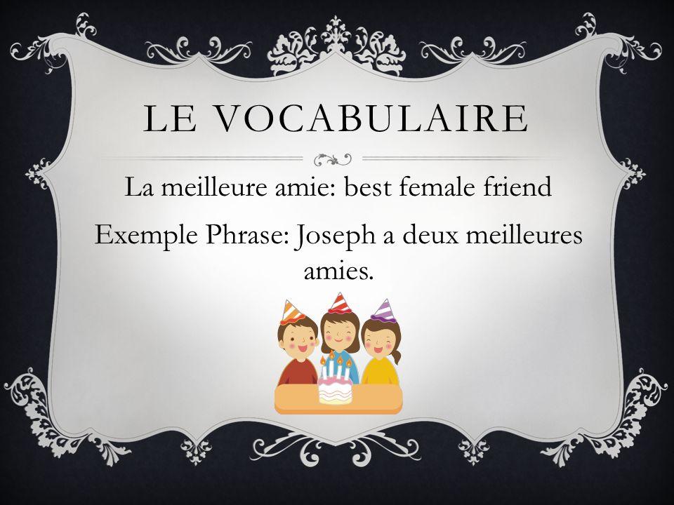 Le vocabulaireLa meilleure amie: best female friend Exemple Phrase: Joseph a deux meilleures amies.
