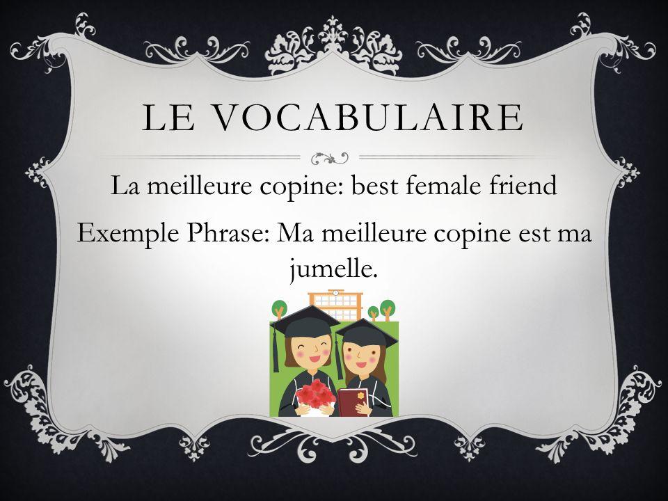 Le vocabulaireLa meilleure copine: best female friend Exemple Phrase: Ma meilleure copine est ma jumelle.