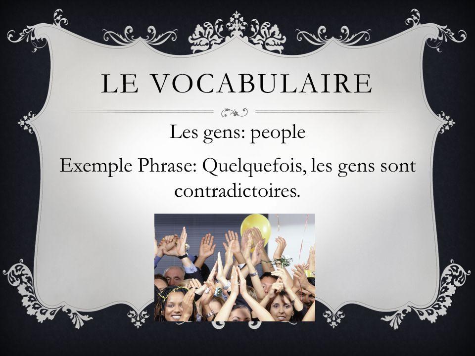 Le vocabulaire Les gens: people Exemple Phrase: Quelquefois, les gens sont contradictoires.