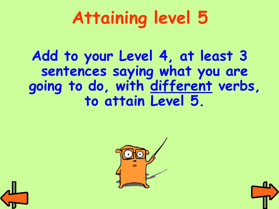 Attaining level 5 Add to your Level 4, at least 3 sentences saying what you are going to do, with different verbs, to attain Level 5.